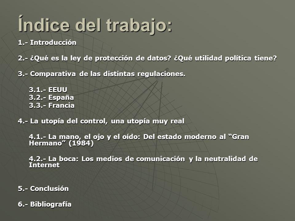 Índice del trabajo: 1.- Introducción 2.- ¿Qué es la ley de protección de datos? ¿Qué utilidad política tiene? 3.- Comparativa de las distintas regulac