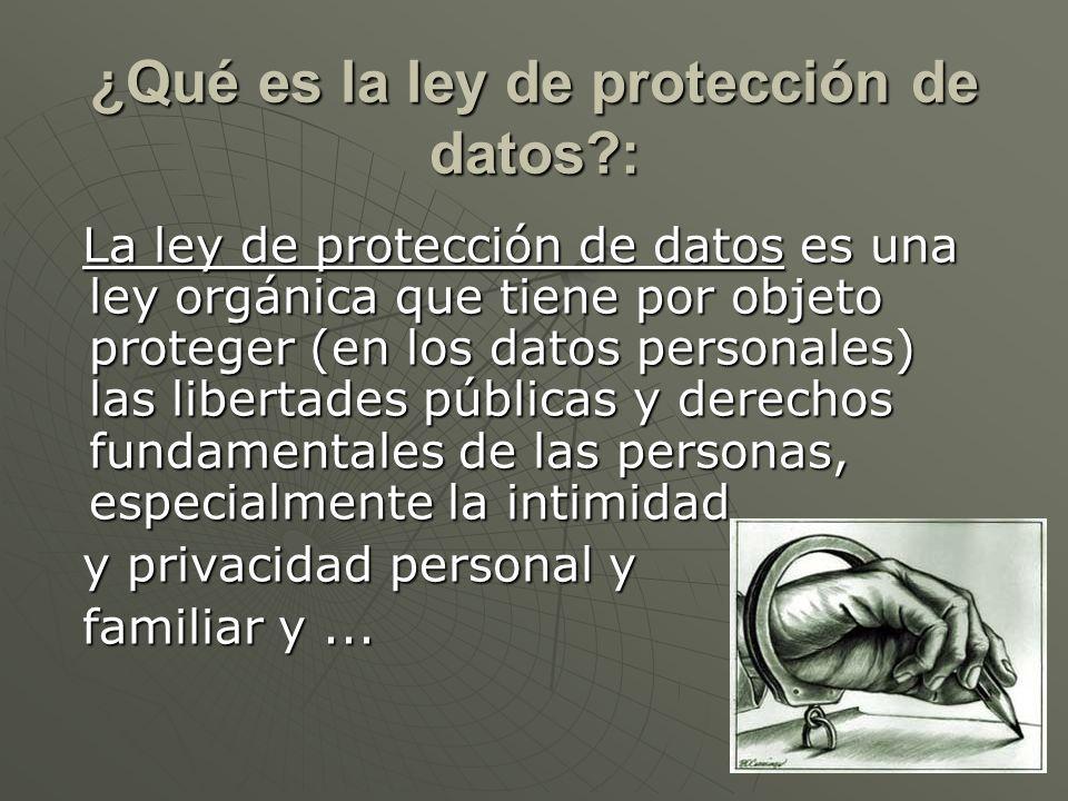 ¿Qué es la ley de protección de datos?: La ley de protección de datos es una ley orgánica que tiene por objeto proteger (en los datos personales) las