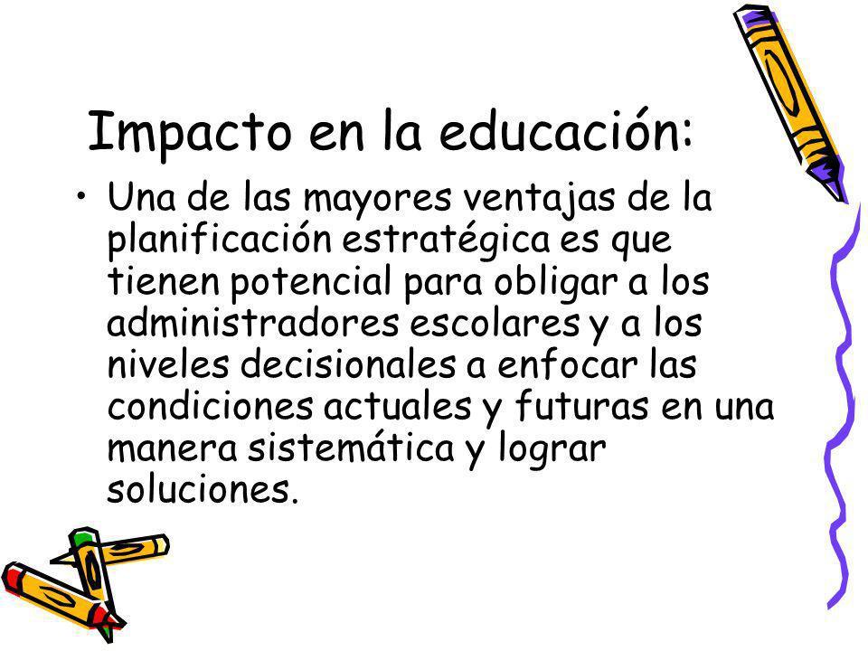 Impacto en la educación: Una de las mayores ventajas de la planificación estratégica es que tienen potencial para obligar a los administradores escolares y a los niveles decisionales a enfocar las condiciones actuales y futuras en una manera sistemática y lograr soluciones.
