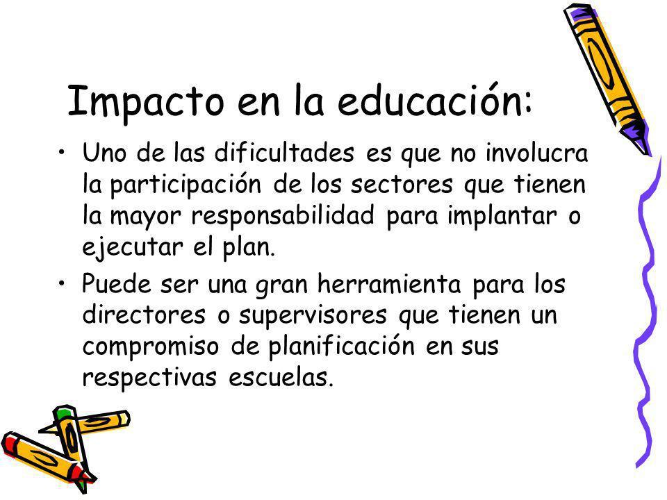 Impacto en la educación: Uno de las dificultades es que no involucra la participación de los sectores que tienen la mayor responsabilidad para implantar o ejecutar el plan.