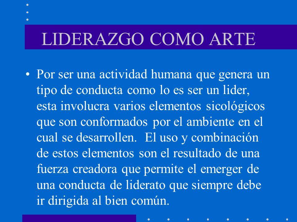 LIDERAZGO COMO ARTE Por ser una actividad humana que genera un tipo de conducta como lo es ser un lider, esta involucra varios elementos sicológicos q