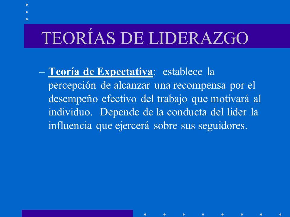 TEORÍAS DE LIDERAZGO –Teoría de Expectativa: establece la percepción de alcanzar una recompensa por el desempeño efectivo del trabajo que motivará al
