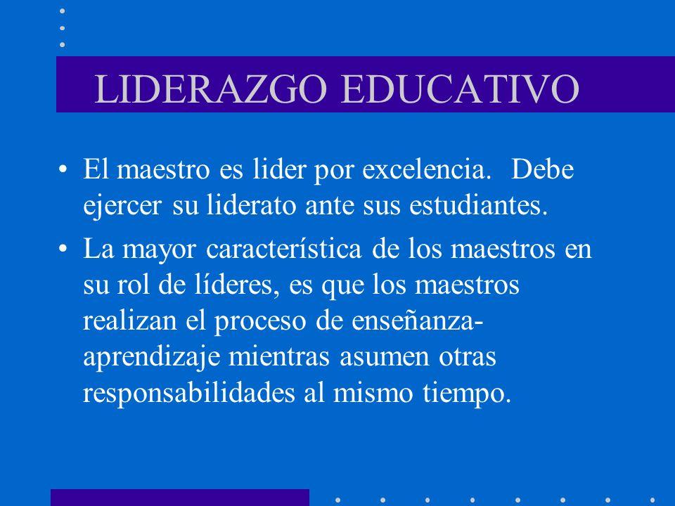 LIDERAZGO EDUCATIVO El maestro es lider por excelencia. Debe ejercer su liderato ante sus estudiantes. La mayor característica de los maestros en su r