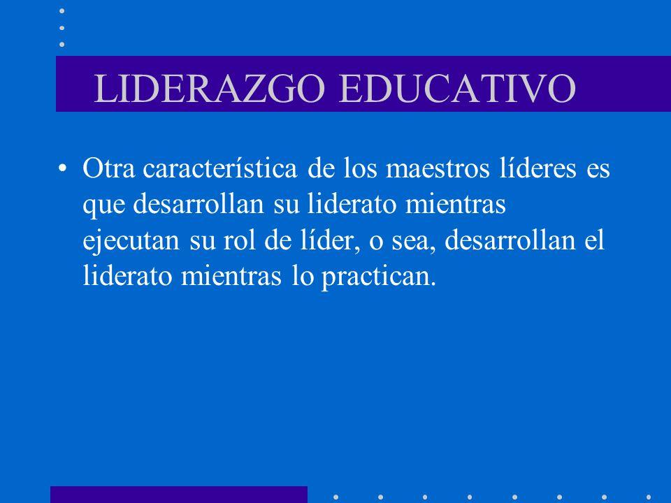 LIDERAZGO EDUCATIVO Otra característica de los maestros líderes es que desarrollan su liderato mientras ejecutan su rol de líder, o sea, desarrollan e