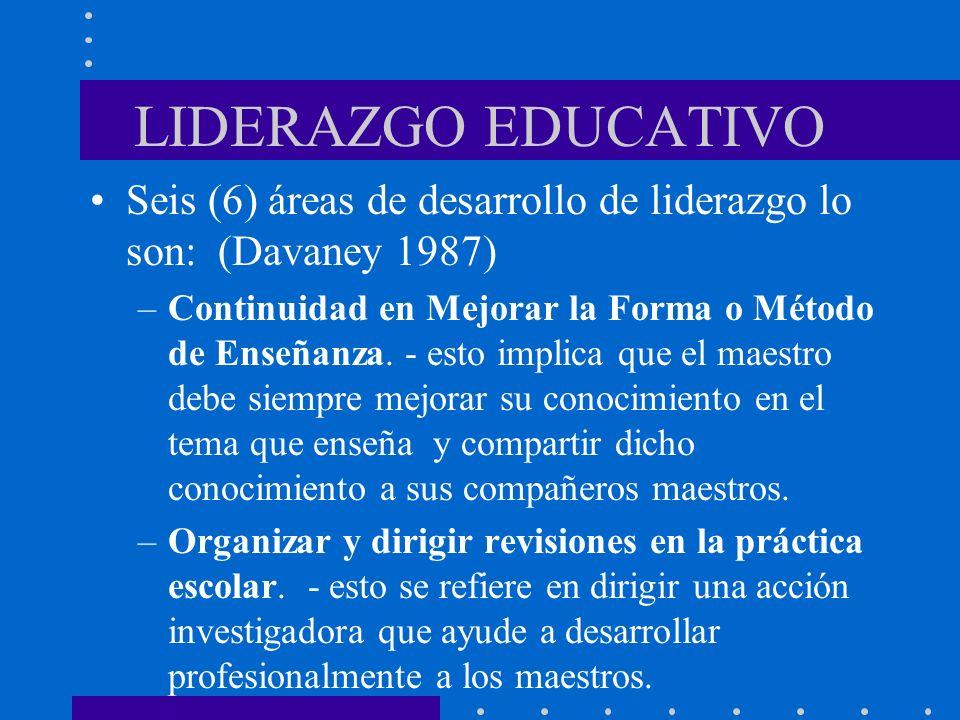 LIDERAZGO EDUCATIVO Seis (6) áreas de desarrollo de liderazgo lo son: (Davaney 1987) –Continuidad en Mejorar la Forma o Método de Enseñanza. - esto im
