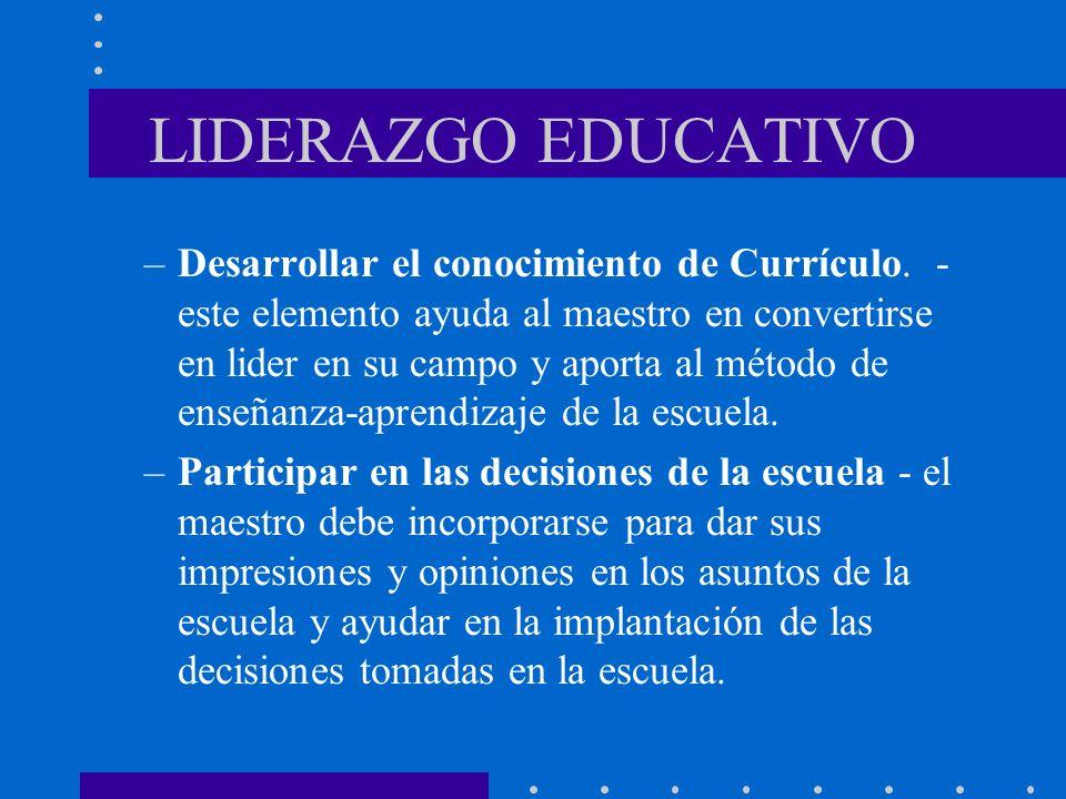 LIDERAZGO EDUCATIVO –Desarrollar el conocimiento de Currículo. - este elemento ayuda al maestro en convertirse en lider en su campo y aporta al método