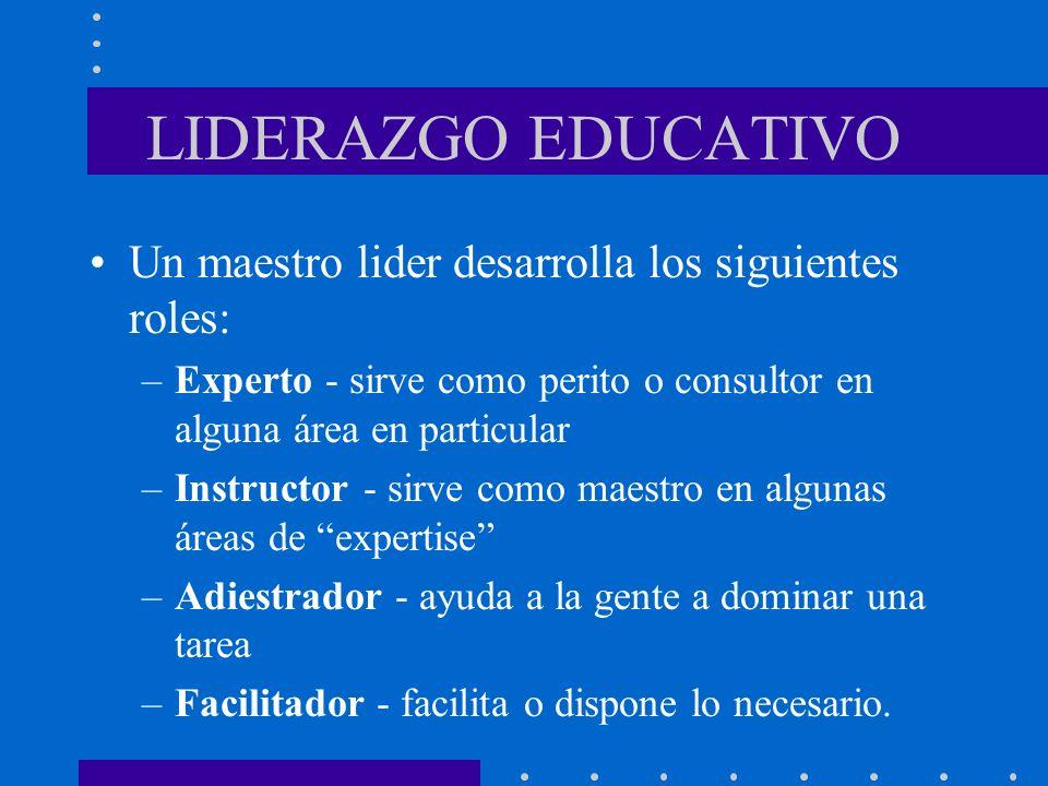 LIDERAZGO EDUCATIVO Un maestro lider desarrolla los siguientes roles: –Experto - sirve como perito o consultor en alguna área en particular –Instructo