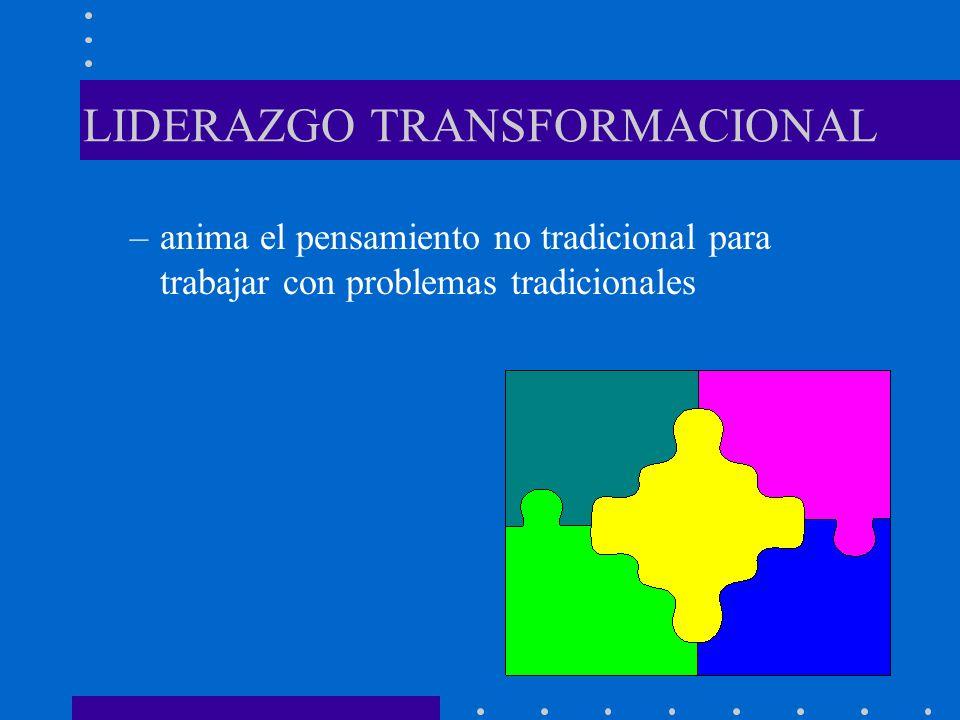 LIDERAZGO TRANSFORMACIONAL –anima el pensamiento no tradicional para trabajar con problemas tradicionales