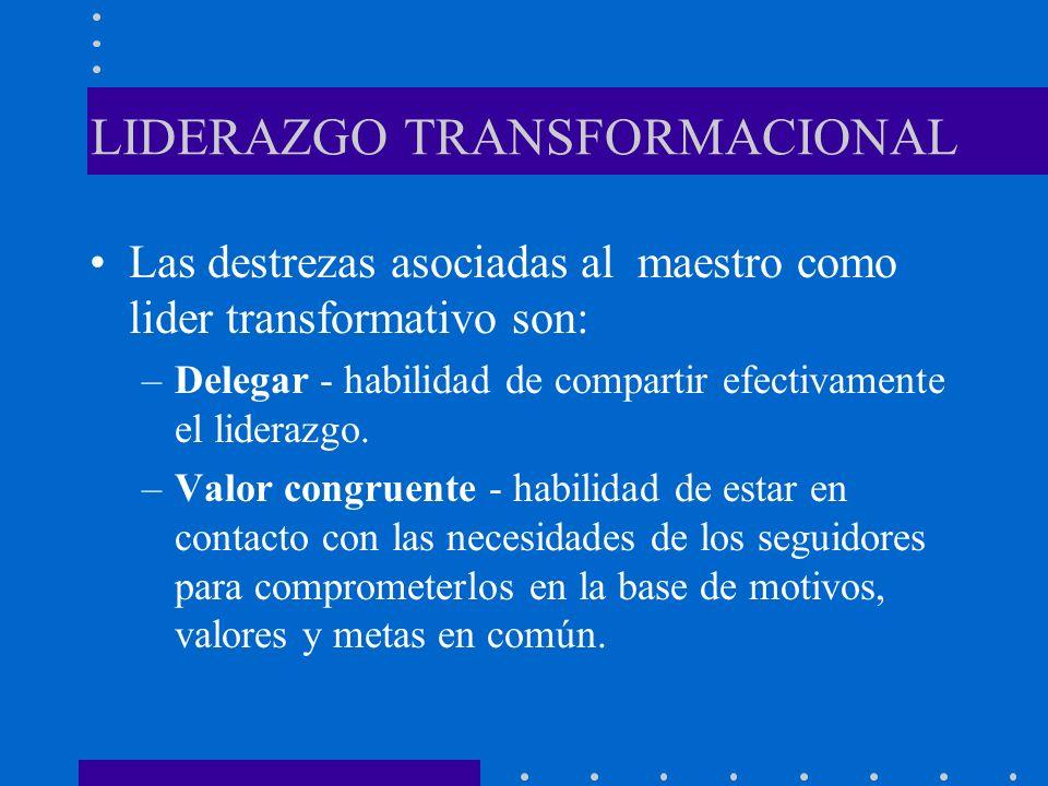 LIDERAZGO TRANSFORMACIONAL Las destrezas asociadas al maestro como lider transformativo son: –Delegar - habilidad de compartir efectivamente el lidera