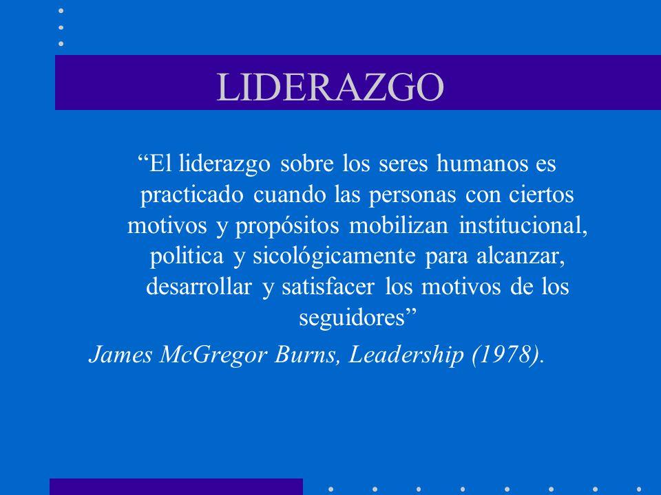LIDERAZGO El liderazgo sobre los seres humanos es practicado cuando las personas con ciertos motivos y propósitos mobilizan institucional, politica y