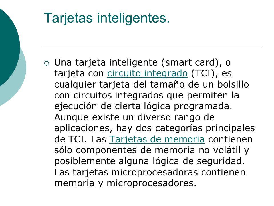 Tarjetas inteligentes. Una tarjeta inteligente (smart card), o tarjeta con circuito integrado (TCI), es cualquier tarjeta del tamaño de un bolsillo co