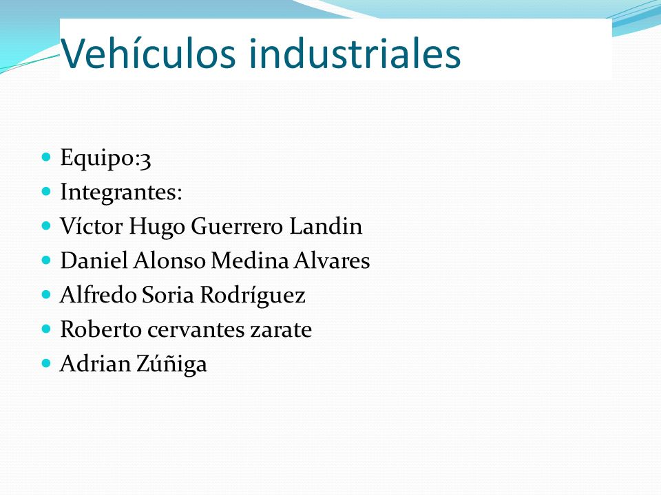 Vehículos industriales Equipo:3 Integrantes: Víctor Hugo Guerrero Landin Daniel Alonso Medina Alvares Alfredo Soria Rodríguez Roberto cervantes zarate
