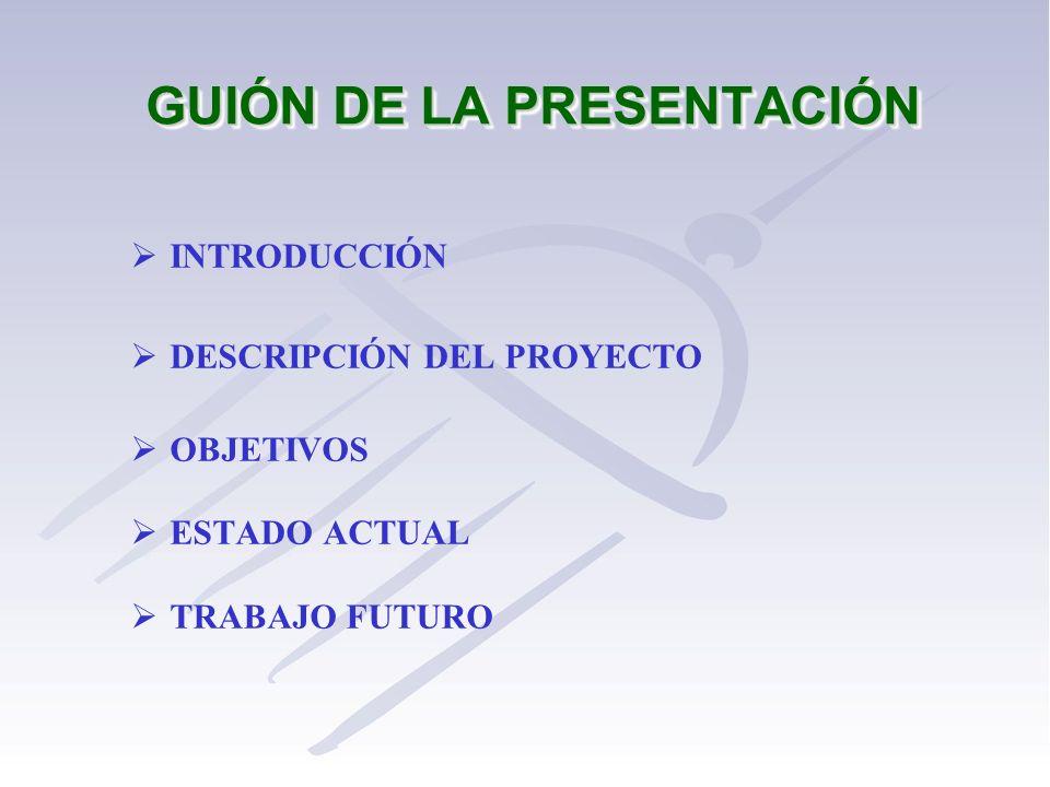 GUIÓN DE LA PRESENTACIÓN INTRODUCCIÓN DESCRIPCIÓN DEL PROYECTO OBJETIVOS ESTADO ACTUAL TRABAJO FUTURO