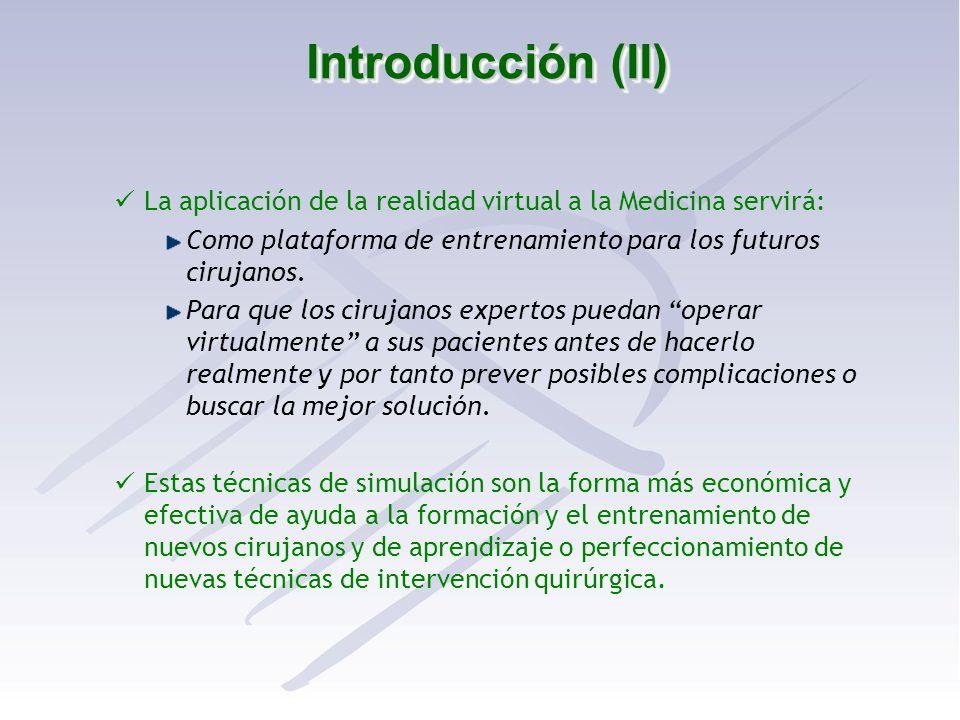 Introducción (II) La aplicación de la realidad virtual a la Medicina servirá: Como plataforma de entrenamiento para los futuros cirujanos. Para que lo