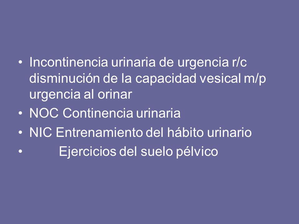 Incontinencia urinaria de urgencia r/c disminución de la capacidad vesical m/p urgencia al orinar NOC Continencia urinaria NIC Entrenamiento del hábit