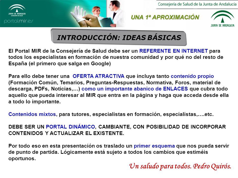 UNA 1ª APROXIMACIÓN INTRODUCCIÓN: IDEAS BÁSICAS El Portal MIR de la Consejería de Salud debe ser un REFERENTE EN INTERNET para todos los especialistas en formación de nuestra comunidad y por qué no del resto de España (el primero que salga en Google) Para ello debe tener una OFERTA ATRACTIVA que incluya tanto contenido propio (Formación Común, Temarios, Preguntas-Respuestas, Normativa, Foros, material de descarga, PDFs, Noticias,…) como un importante abanico de ENLACES que cubra todo aquello que pueda interesar al MIR que entra en la página y haga que acceda desde ella a todo lo importante.