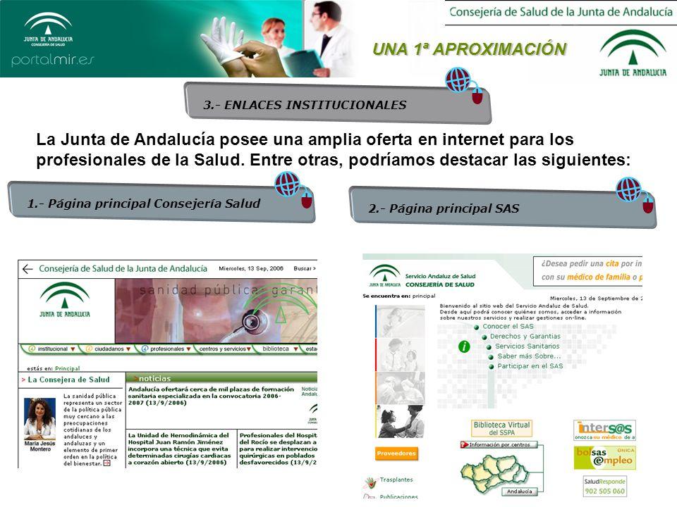 UNA 1ª APROXIMACIÓN 1.- Página principal Consejería Salud 2.- Página principal SAS 3.- ENLACES INSTITUCIONALES La Junta de Andalucía posee una amplia oferta en internet para los profesionales de la Salud.