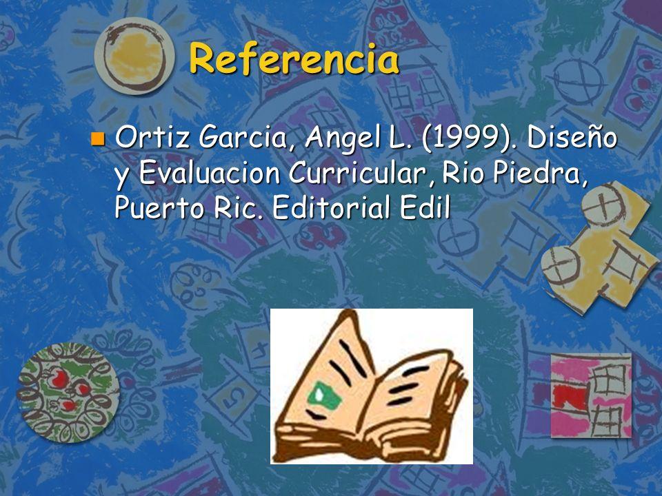 Referencia Ortiz Garcia, Angel L. (1999). Diseño y Evaluacion Curricular, Rio Piedra, Puerto Ric. Editorial Edil Ortiz Garcia, Angel L. (1999). Diseño
