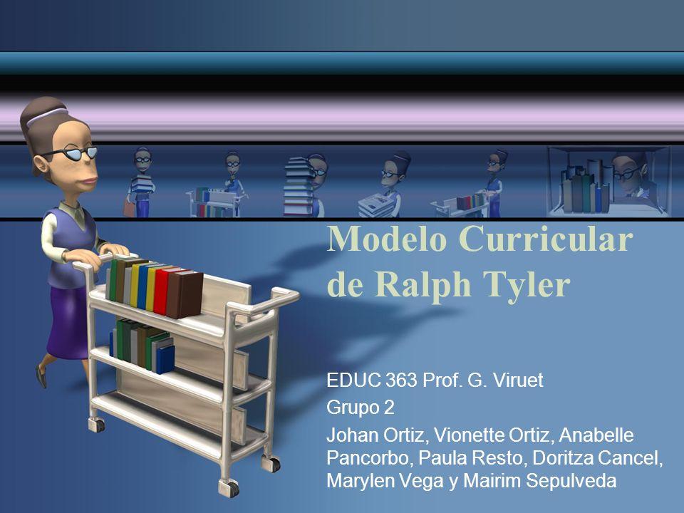 Modelo Curricular de Ralph Tyler EDUC 363 Prof. G. Viruet Grupo 2 Johan Ortiz, Vionette Ortiz, Anabelle Pancorbo, Paula Resto, Doritza Cancel, Marylen