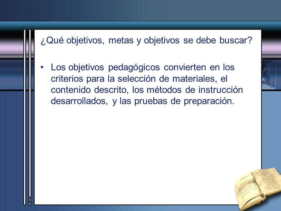 ¿Qué objetivos, metas y objetivos se debe buscar? Los objetivos pedagógicos convierten en los criterios para la selección de materiales, el contenido