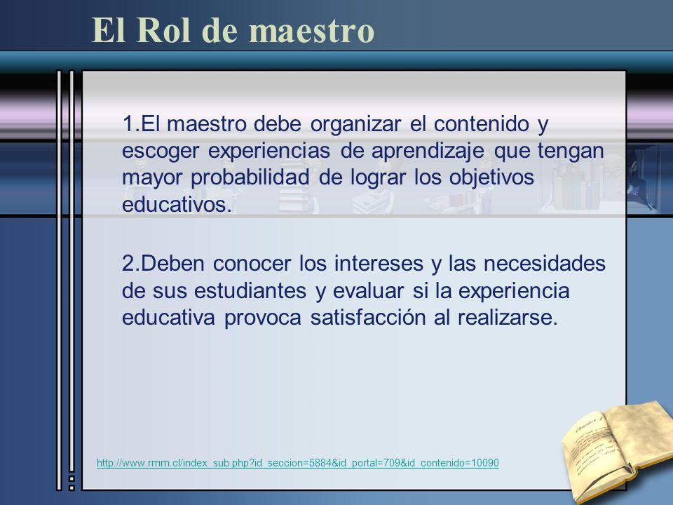 El Rol de maestro 1.El maestro debe organizar el contenido y escoger experiencias de aprendizaje que tengan mayor probabilidad de lograr los objetivos educativos.