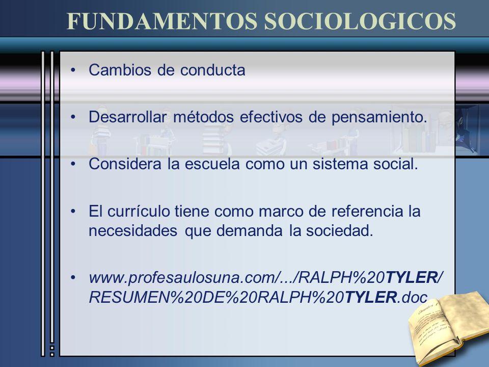 FUNDAMENTOS SOCIOLOGICOS Cambios de conducta Desarrollar métodos efectivos de pensamiento. Considera la escuela como un sistema social. El currículo t