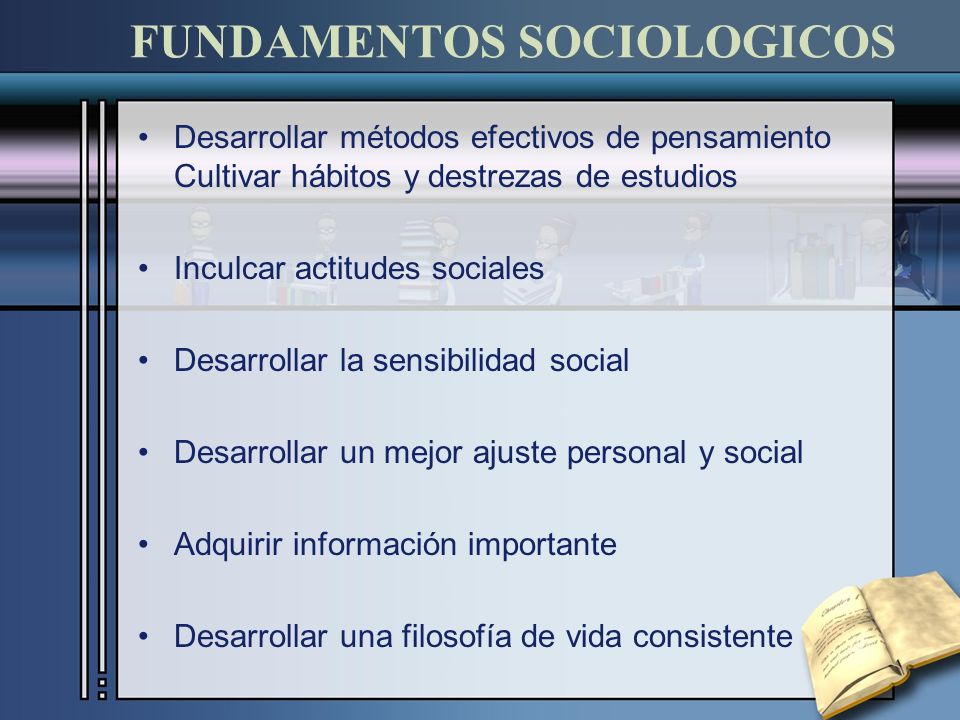 FUNDAMENTOS SOCIOLOGICOS Desarrollar métodos efectivos de pensamiento Cultivar hábitos y destrezas de estudios Inculcar actitudes sociales Desarrollar