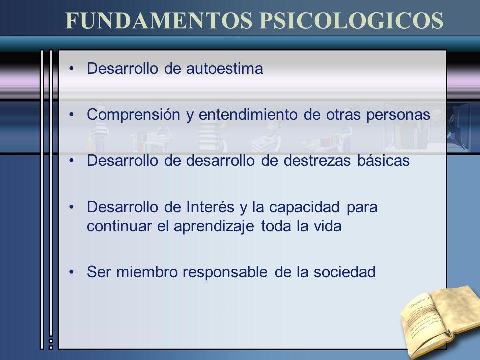 FUNDAMENTOS PSICOLOGICOS Desarrollo de autoestima Comprensión y entendimiento de otras personas Desarrollo de desarrollo de destrezas básicas Desarrol