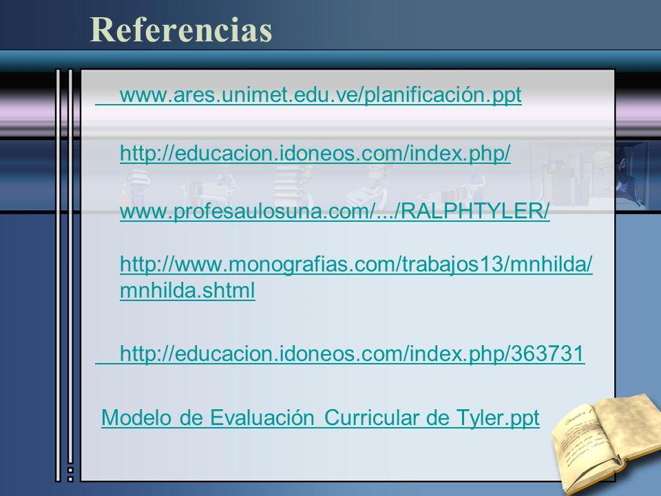 Referencias www.ares.unimet.edu.ve/planificación.ppt http://educacion.idoneos.com/index.php/ www.profesaulosuna.com/.../RALPHTYLER/ http://www.monografias.com/trabajos13/mnhilda/ mnhilda.shtml http://educacion.idoneos.com/index.php/363731 Modelo de Evaluación Curricular de Tyler.ppt