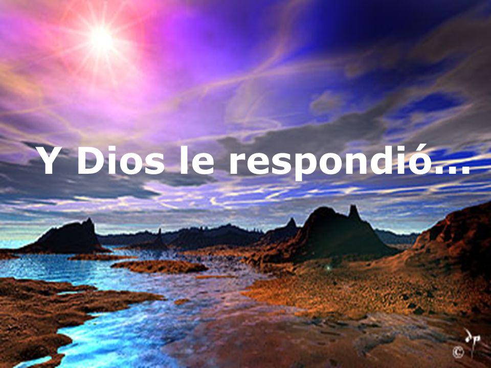 Y Dios le respondió...