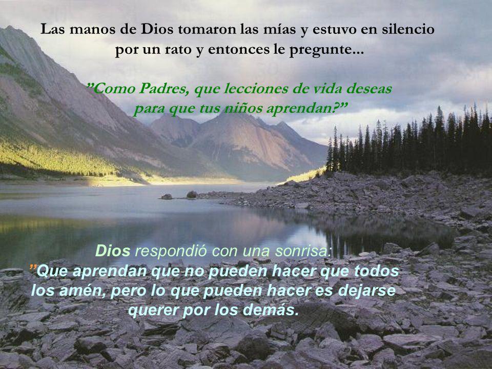 Las manos de Dios tomaron las mías y estuvo en silencio por un rato y entonces le pregunte... Como Padres, que lecciones de vida deseas para que tus n
