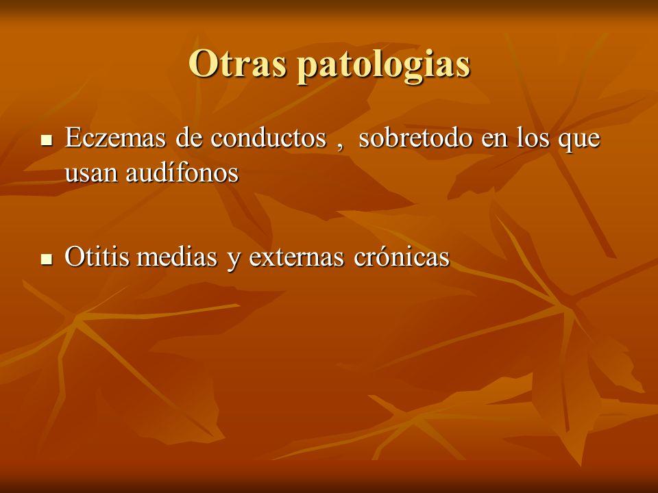 Otras patologias Eczemas de conductos, sobretodo en los que usan audífonos Eczemas de conductos, sobretodo en los que usan audífonos Otitis medias y externas crónicas Otitis medias y externas crónicas