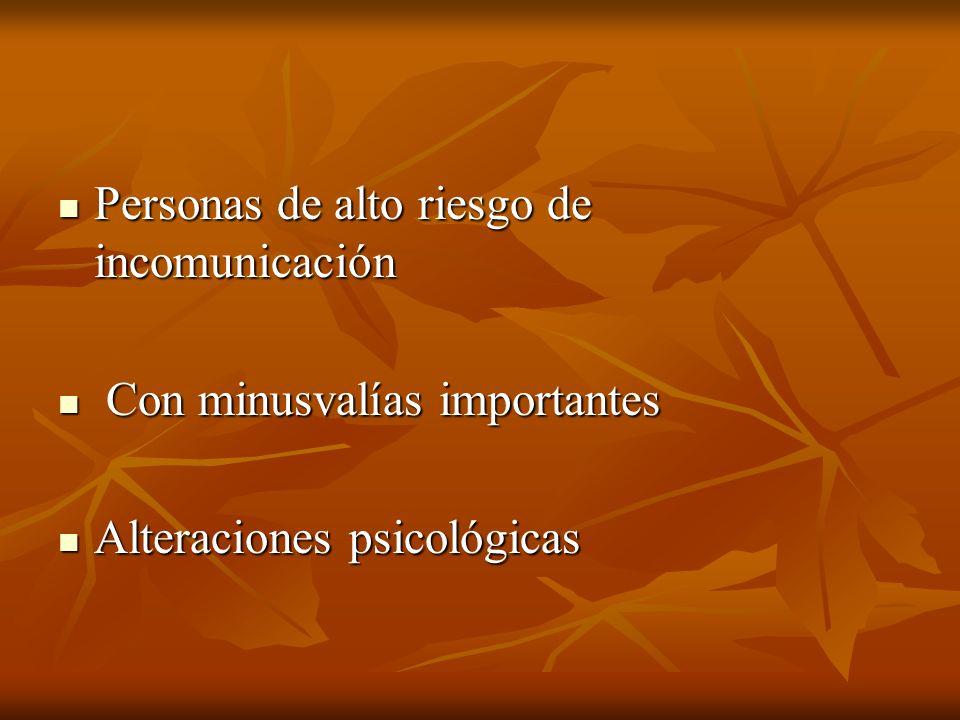Personas de alto riesgo de incomunicación Personas de alto riesgo de incomunicación Con minusvalías importantes Con minusvalías importantes Alteraciones psicológicas Alteraciones psicológicas