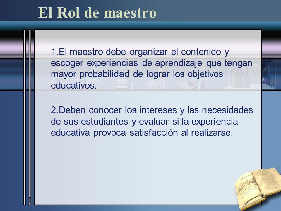 El Rol de maestro 1.El maestro debe organizar el contenido y escoger experiencias de aprendizaje que tengan mayor probabilidad de lograr los objetivos