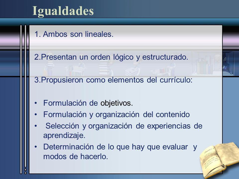 Igualdades 1. Ambos son lineales. 2.Presentan un orden lógico y estructurado. 3.Propusieron como elementos del currículo: Formulación de objetivos. Fo