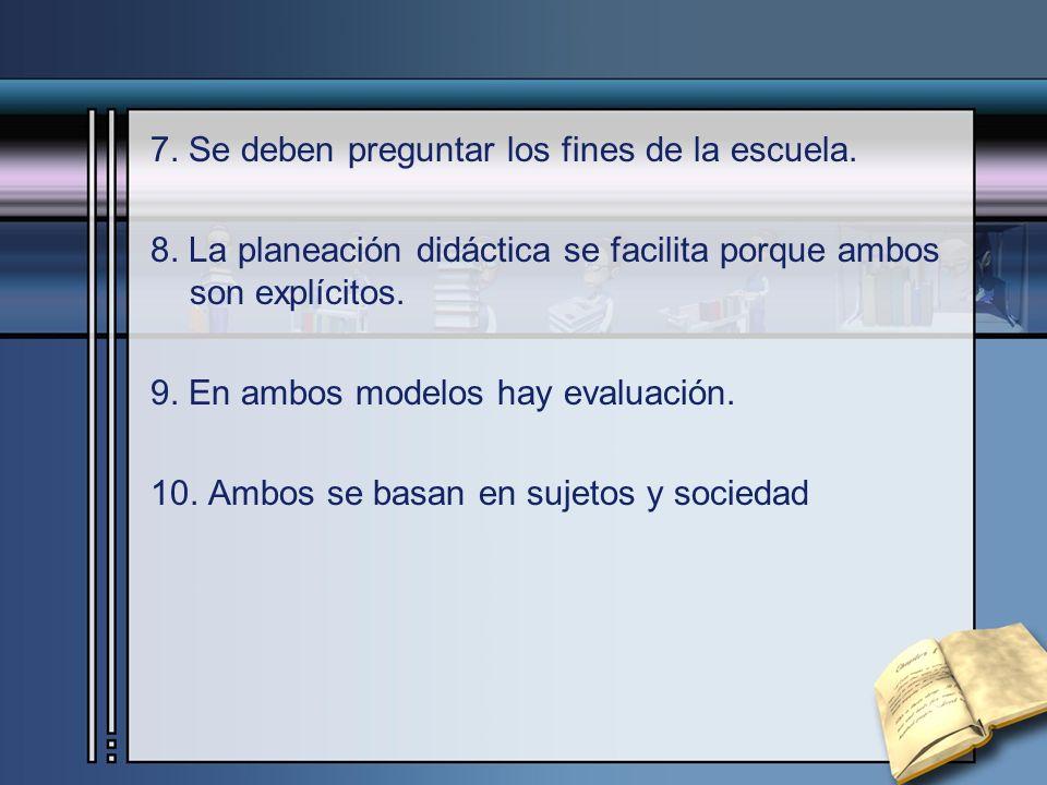 7. Se deben preguntar los fines de la escuela. 8. La planeación didáctica se facilita porque ambos son explícitos. 9. En ambos modelos hay evaluación.