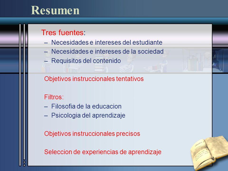 Resumen Tres fuentes: –Necesidades e intereses del estudiante –Necesidades e intereses de la sociedad –Requisitos del contenido Objetivos instrucciona