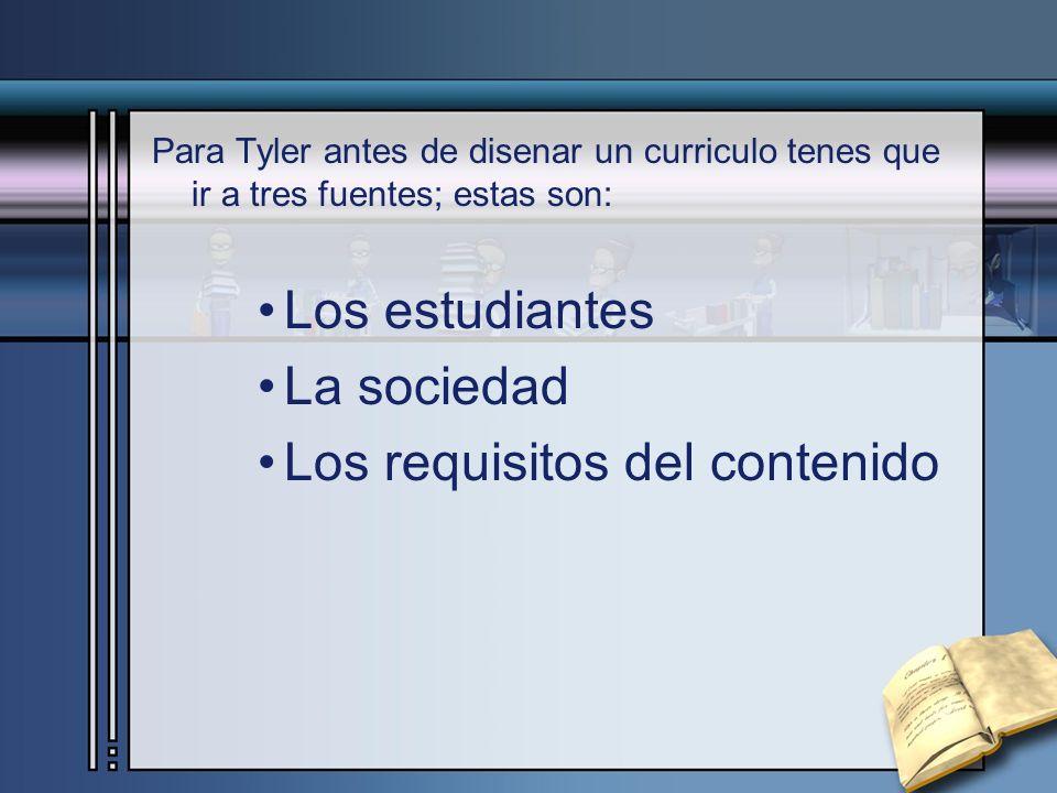 Para Tyler antes de disenar un curriculo tenes que ir a tres fuentes; estas son: Los estudiantes La sociedad Los requisitos del contenido