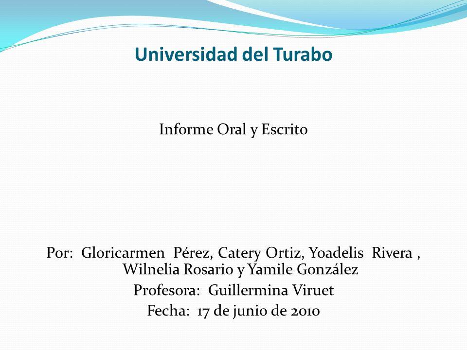 Universidad del Turabo Informe Oral y Escrito Por: Gloricarmen Pérez, Catery Ortiz, Yoadelis Rivera, Wilnelia Rosario y Yamile González Profesora: Gui