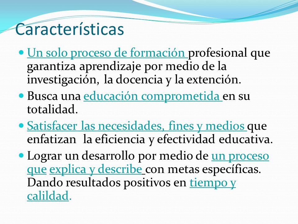 Características Un solo proceso de formación profesional que garantiza aprendizaje por medio de la investigación, la docencia y la extención. Busca un