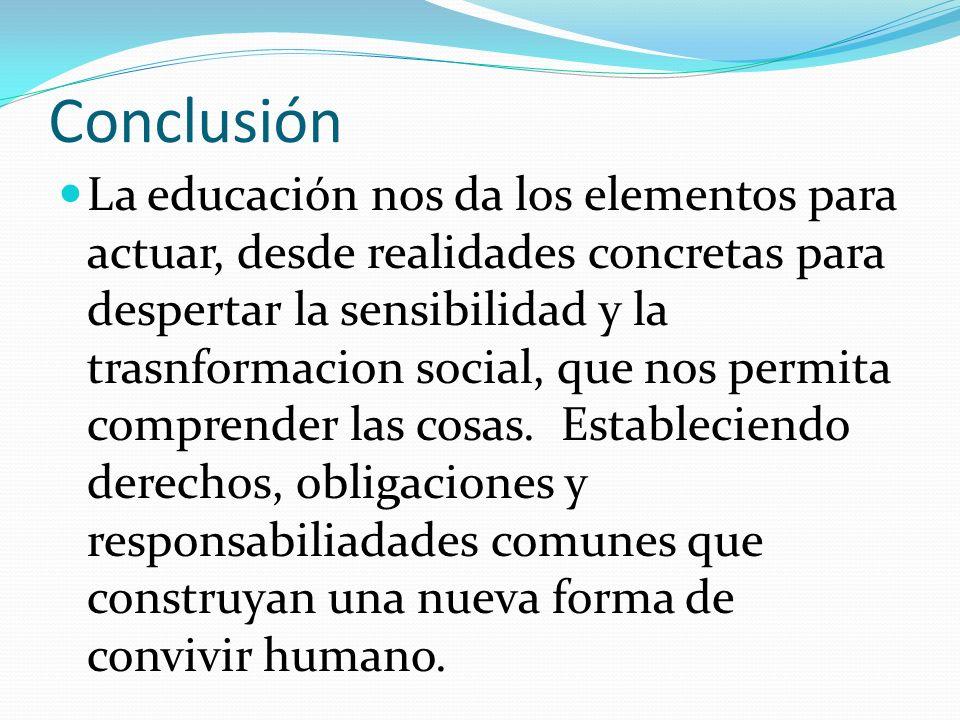 Conclusión La educación nos da los elementos para actuar, desde realidades concretas para despertar la sensibilidad y la trasnformacion social, que no