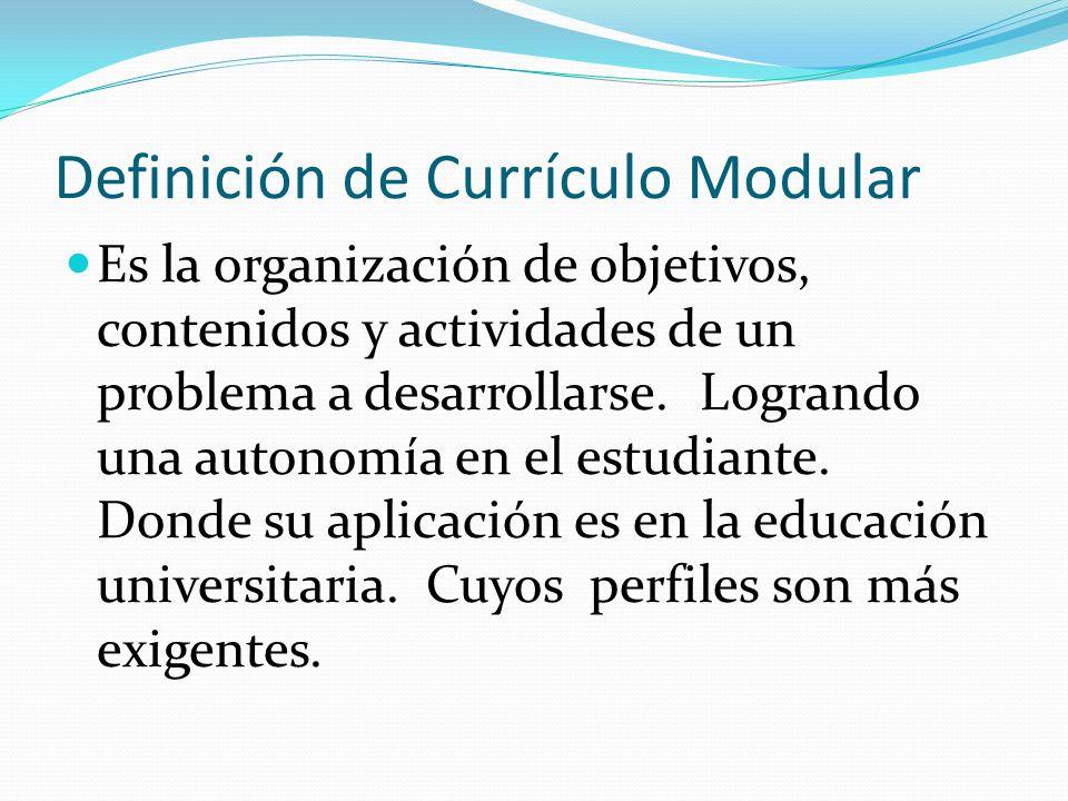 Definición de Currículo Modular Es la organización de objetivos, contenidos y actividades de un problema a desarrollarse. Logrando una autonomía en el
