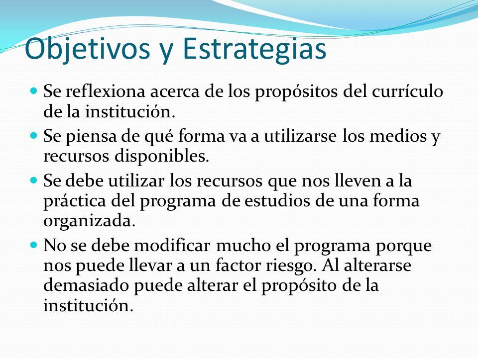 Objetivos y Estrategias Se reflexiona acerca de los propósitos del currículo de la institución. Se piensa de qué forma va a utilizarse los medios y re