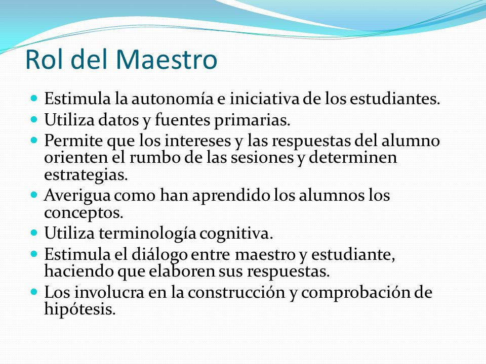 Rol del Maestro Estimula la autonomía e iniciativa de los estudiantes. Utiliza datos y fuentes primarias. Permite que los intereses y las respuestas d
