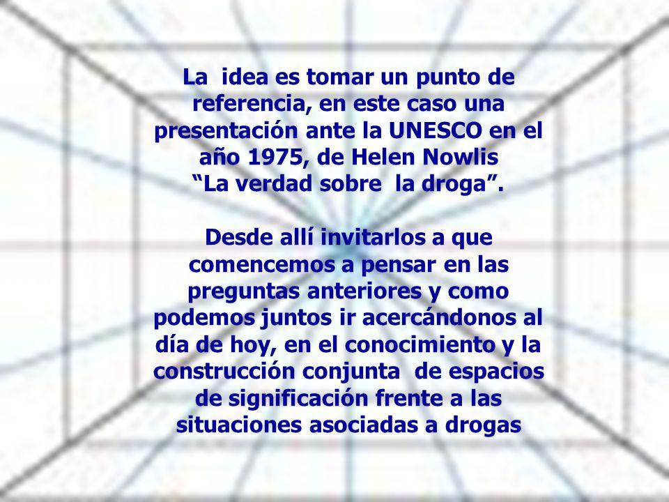 La idea es tomar un punto de referencia, en este caso una presentación ante la UNESCO en el año 1975, de Helen Nowlis La verdad sobre la droga. Desde