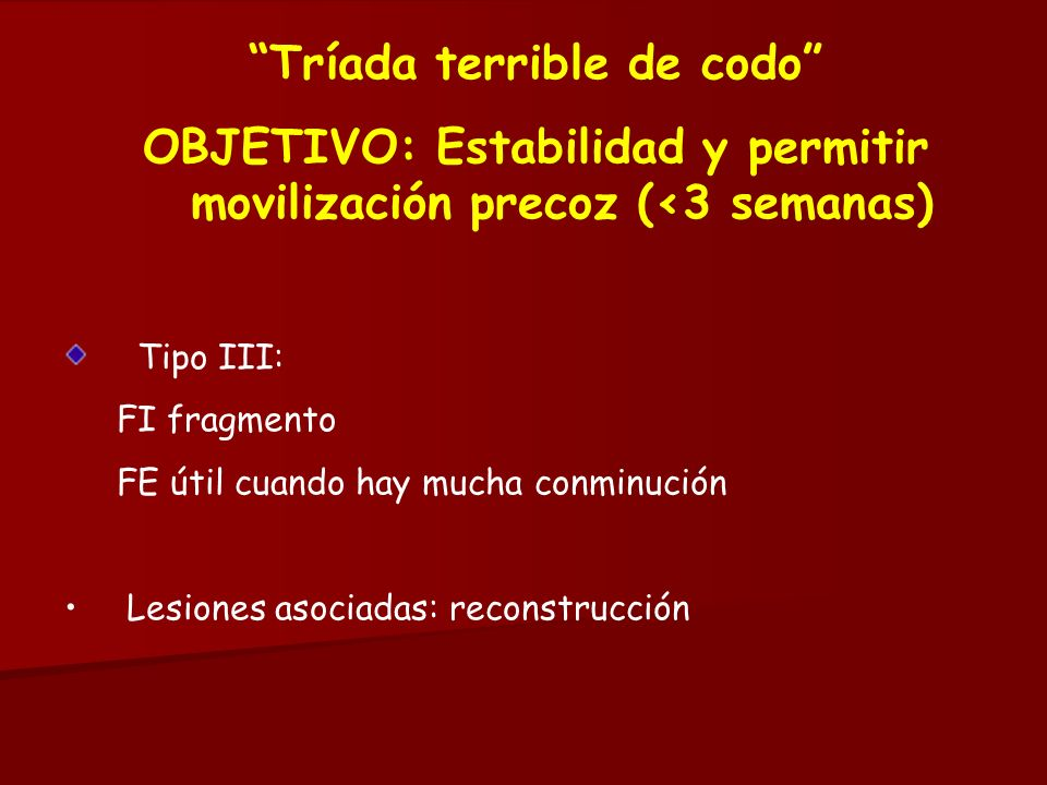 Tríada terrible de codo OBJETIVO: Estabilidad y permitir movilización precoz (<3 semanas) Tipo III: FI fragmento FE útil cuando hay mucha conminución