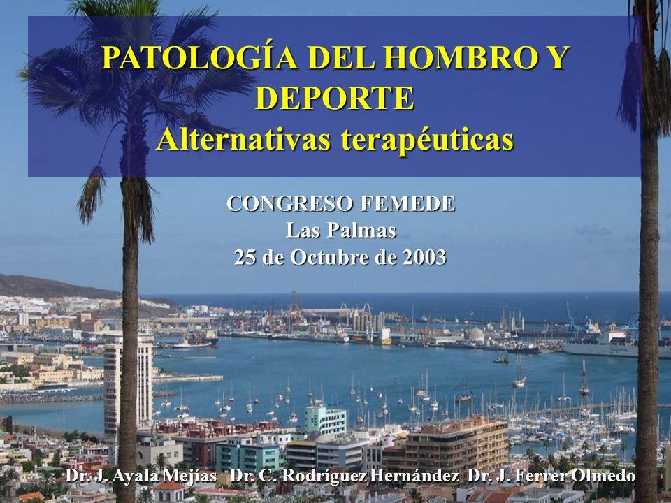 PATOLOGÍA DEL HOMBRO Y DEPORTE Alternativas terapéuticas CONGRESO FEMEDE Las Palmas 25 de Octubre de 2003 Dr. J. Ayala Mejías Dr. C. Rodríguez Hernánd