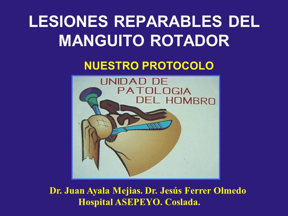 LESIONES REPARABLES DEL MANGUITO ROTADOR NUESTRO PROTOCOLO Dr. Juan Ayala Mejias. Dr. Jesús Ferrer Olmedo Hospital ASEPEYO. Coslada.