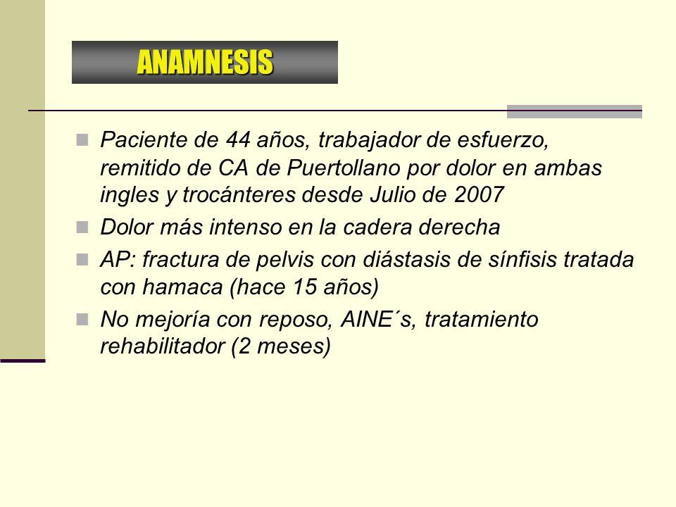 Paciente de 44 años, trabajador de esfuerzo, remitido de CA de Puertollano por dolor en ambas ingles y trocánteres desde Julio de 2007 Dolor más inten