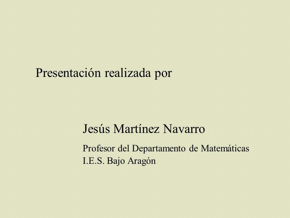 Presentación realizada por Jesús Martínez Navarro Profesor del Departamento de Matemáticas I.E.S. Bajo Aragón